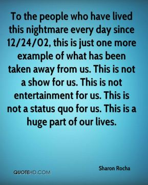 Sharon Rocha  - To the people who have lived this nightmare every day since 12/24/02, this is just one more example of what has been taken away from us. This is not a show for us. This is not entertainment for us. This is not a status quo for us. This is a huge part of our lives.