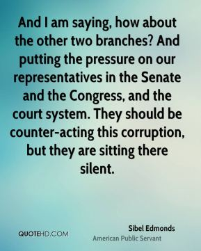 Sibel Edmonds - And I am saying, how about the other two branches? And putting the pressure on our representatives in the Senate and the Congress, and the court system. They should be counter-acting this corruption, but they are sitting there silent.