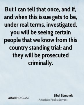 Sibel Edmonds - But I can tell that once, and if, and when this issue gets to be, under real terms, investigated, you will be seeing certain people that we know from this country standing trial; and they will be prosecuted criminally.