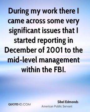 During my work there I came across some very significant issues that I started reporting in December of 2001 to the mid-level management within the FBI.