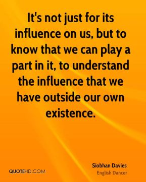 It's not just for its influence on us, but to know that we can play a part in it, to understand the influence that we have outside our own existence.