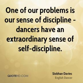 One of our problems is our sense of discipline - dancers have an extraordinary sense of self-discipline.
