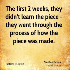 The first 2 weeks, they didn't learn the piece - they went through the process of how the piece was made.