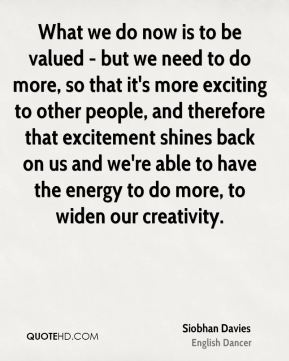 Siobhan Davies - What we do now is to be valued - but we need to do more, so that it's more exciting to other people, and therefore that excitement shines back on us and we're able to have the energy to do more, to widen our creativity.