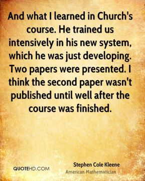 Stephen Cole Kleene - And what I learned in Church's course. He trained us intensively in his new system, which he was just developing. Two papers were presented. I think the second paper wasn't published until well after the course was finished.