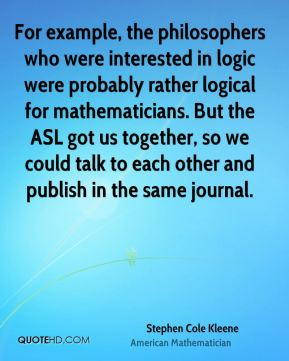 Stephen Cole Kleene - For example, the philosophers who were interested in logic were probably rather logical for mathematicians. But the ASL got us together, so we could talk to each other and publish in the same journal.