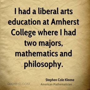 Stephen Cole Kleene - I had a liberal arts education at Amherst College where I had two majors, mathematics and philosophy.