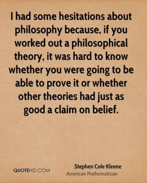 Stephen Cole Kleene - I had some hesitations about philosophy because, if you worked out a philosophical theory, it was hard to know whether you were going to be able to prove it or whether other theories had just as good a claim on belief.