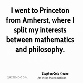 Stephen Cole Kleene - I went to Princeton from Amherst, where I split my interests between mathematics and philosophy.