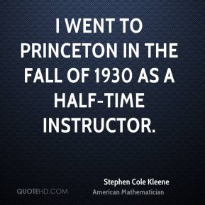 Stephen Cole Kleene - I went to Princeton in the fall of 1930 as a half-time instructor.