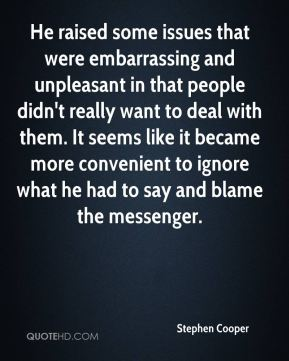 He raised some issues that were embarrassing and unpleasant in that people didn't really want to deal with them. It seems like it became more convenient to ignore what he had to say and blame the messenger.