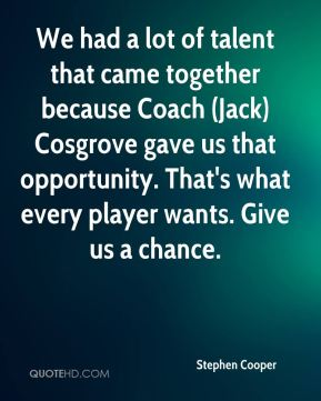 We had a lot of talent that came together because Coach (Jack) Cosgrove gave us that opportunity. That's what every player wants. Give us a chance.