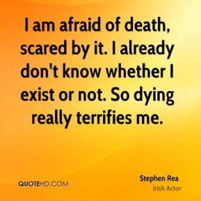 I am afraid of death, scared by it. I already don't know whether I exist or not. So dying really terrifies me.