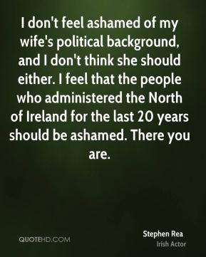 Stephen Rea - I don't feel ashamed of my wife's political background, and I don't think she should either. I feel that the people who administered the North of Ireland for the last 20 years should be ashamed. There you are.