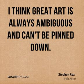 I think great art is always ambiguous and can't be pinned down.