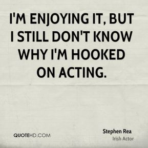 Stephen Rea - I'm enjoying it, but I still don't know why I'm hooked on acting.