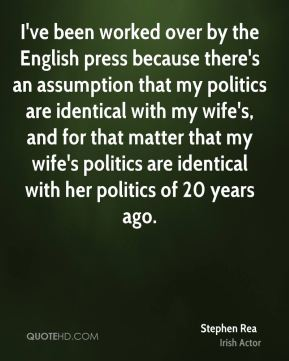I've been worked over by the English press because there's an assumption that my politics are identical with my wife's, and for that matter that my wife's politics are identical with her politics of 20 years ago.