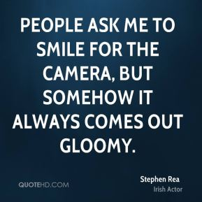 Stephen Rea - People ask me to smile for the camera, but somehow it always comes out gloomy.