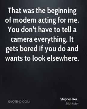 Stephen Rea - That was the beginning of modern acting for me. You don't have to tell a camera everything. It gets bored if you do and wants to look elsewhere.