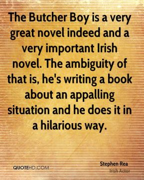 Stephen Rea - The Butcher Boy is a very great novel indeed and a very important Irish novel. The ambiguity of that is, he's writing a book about an appalling situation and he does it in a hilarious way.