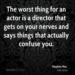 Stephen Rea - The worst thing for an actor is a director that gets on your nerves and says things that actually confuse you.