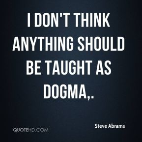 Steve Abrams  - I don't think anything should be taught as dogma.