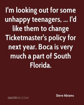 I'm looking out for some unhappy teenagers, ... I'd like them to change Ticketmaster's policy for next year. Boca is very much a part of South Florida.