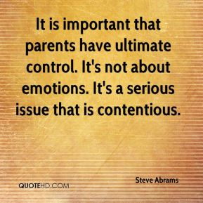 It is important that parents have ultimate control. It's not about emotions. It's a serious issue that is contentious.