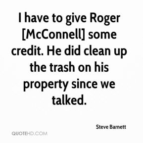 Steve Barnett  - I have to give Roger [McConnell] some credit. He did clean up the trash on his property since we talked.