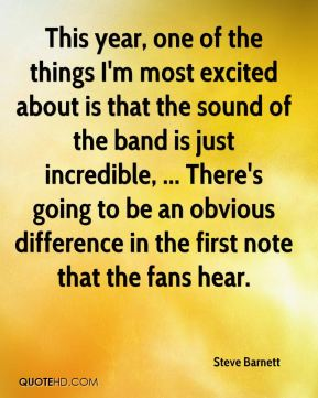 Steve Barnett  - This year, one of the things I'm most excited about is that the sound of the band is just incredible, ... There's going to be an obvious difference in the first note that the fans hear.