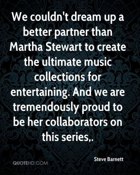 Steve Barnett  - We couldn't dream up a better partner than Martha Stewart to create the ultimate music collections for entertaining. And we are tremendously proud to be her collaborators on this series.