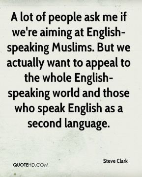 Steve Clark  - A lot of people ask me if we're aiming at English-speaking Muslims. But we actually want to appeal to the whole English-speaking world and those who speak English as a second language.