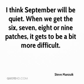 Steve Manzuik  - I think September will be quiet. When we get the six, seven, eight or nine patches, it gets to be a bit more difficult.