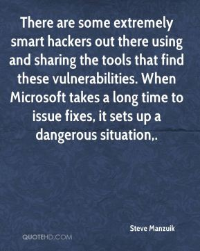Steve Manzuik  - There are some extremely smart hackers out there using and sharing the tools that find these vulnerabilities. When Microsoft takes a long time to issue fixes, it sets up a dangerous situation.