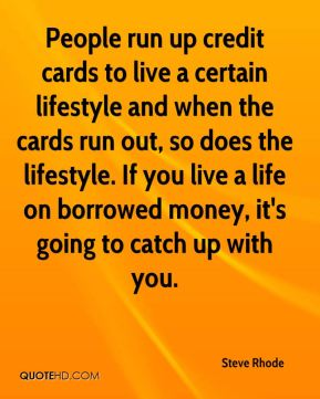 Steve Rhode  - People run up credit cards to live a certain lifestyle and when the cards run out, so does the lifestyle. If you live a life on borrowed money, it's going to catch up with you.
