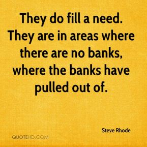 They do fill a need. They are in areas where there are no banks, where the banks have pulled out of.