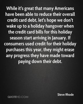 Steve Rhode  - While it's great that many Americans have been able to reduce their overall credit card debt, let's hope we don't wake up to a holiday hangover when the credit card bills for this holiday season start arriving in January. If consumers used credit for their holiday purchases this year, they might erase any progress they have made toward paying down their debt.