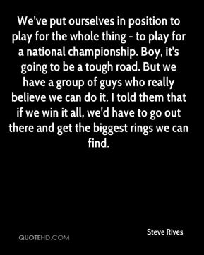 Steve Rives  - We've put ourselves in position to play for the whole thing - to play for a national championship. Boy, it's going to be a tough road. But we have a group of guys who really believe we can do it. I told them that if we win it all, we'd have to go out there and get the biggest rings we can find.