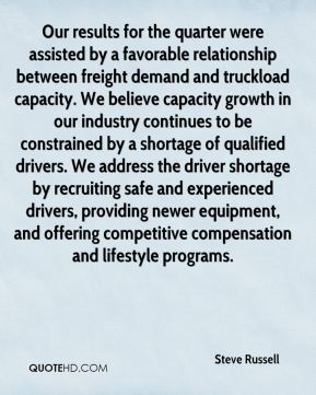 Steve Russell  - Our results for the quarter were assisted by a favorable relationship between freight demand and truckload capacity. We believe capacity growth in our industry continues to be constrained by a shortage of qualified drivers. We address the driver shortage by recruiting safe and experienced drivers, providing newer equipment, and offering competitive compensation and lifestyle programs.