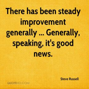 Steve Russell  - There has been steady improvement generally ... Generally, speaking, it's good news.