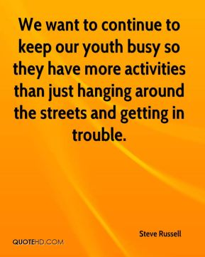 We want to continue to keep our youth busy so they have more activities than just hanging around the streets and getting in trouble.