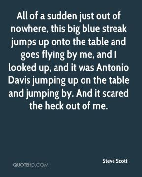 All of a sudden just out of nowhere, this big blue streak jumps up onto the table and goes flying by me, and I looked up, and it was Antonio Davis jumping up on the table and jumping by. And it scared the heck out of me.