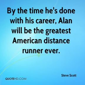 Steve Scott  - By the time he's done with his career, Alan will be the greatest American distance runner ever.