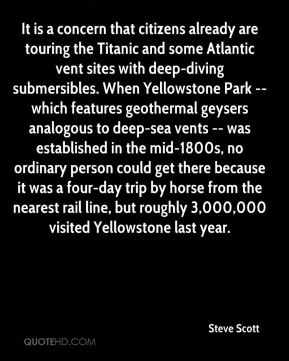 It is a concern that citizens already are touring the Titanic and some Atlantic vent sites with deep-diving submersibles. When Yellowstone Park -- which features geothermal geysers analogous to deep-sea vents -- was established in the mid-1800s, no ordinary person could get there because it was a four-day trip by horse from the nearest rail line, but roughly 3,000,000 visited Yellowstone last year.