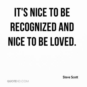 It's nice to be recognized and nice to be loved.