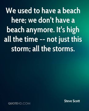 Steve Scott  - We used to have a beach here; we don't have a beach anymore. It's high all the time -- not just this storm; all the storms.