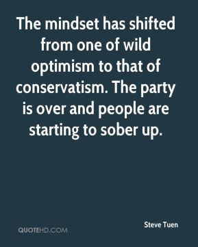 Steve Tuen  - The mindset has shifted from one of wild optimism to that of conservatism. The party is over and people are starting to sober up.