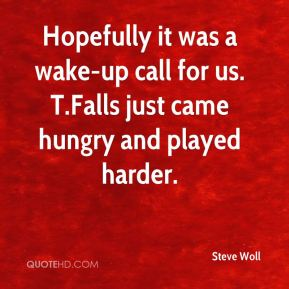 Steve Woll  - Hopefully it was a wake-up call for us. T.Falls just came hungry and played harder.
