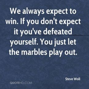 We always expect to win. If you don't expect it you've defeated yourself. You just let the marbles play out.