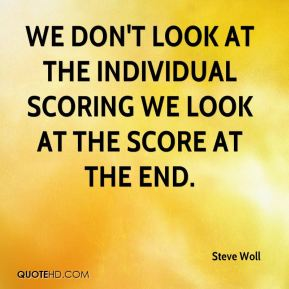 We don't look at the individual scoring we look at the score at the end.